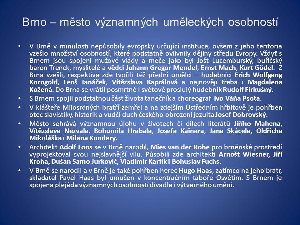 Brno – město významných uměleckých osobností V Brně v minulosti nepůsobily evropsky určující instituce, ovšem z jeho teritoria vzešlo množství osobností, které podstatně ovlivnily dějiny středu Evropy.