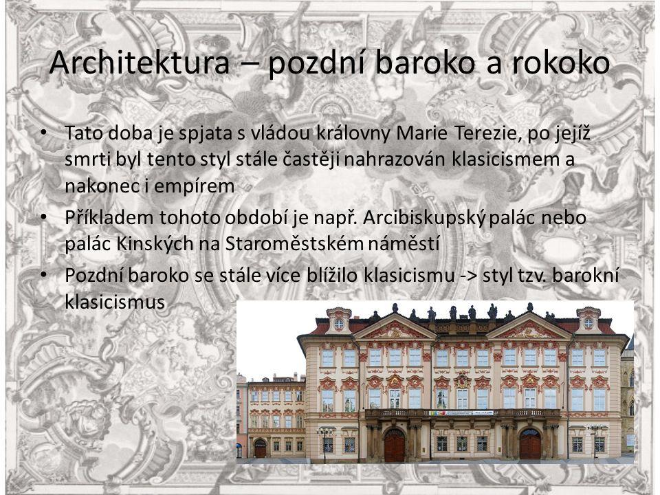 Architektura – pozdní baroko a rokoko Tato doba je spjata s vládou královny Marie Terezie, po jejíž smrti byl tento styl stále častěji nahrazován klasicismem a nakonec i empírem Příkladem tohoto období je např.