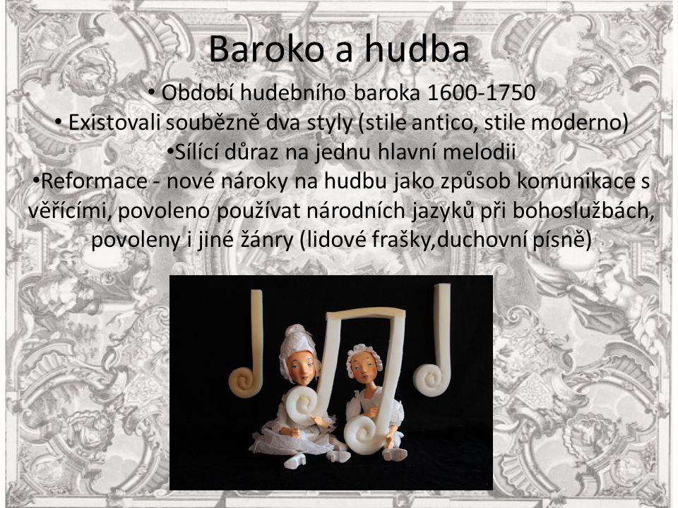 Baroko a hudba Období hudebního baroka 1600-1750 Existovali soubězně dva styly (stile antico, stile moderno) Sílící důraz na jednu hlavní melodii Reformace - nové nároky na hudbu jako způsob komunikace s věřícími, povoleno používat národních jazyků při bohoslužbách, povoleny i jiné žánry (lidové frašky,duchovní písně)