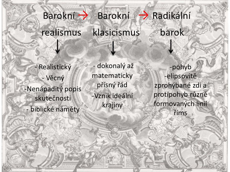 Barokní → Barokní → Radikální - dokonalý až matematicky přísný řád -Vznik ideální krajiny realismus klasicismus barok - Realistický - Věcný -Nenápaditý popis skutečnosti - biblické náměty -pohyb -elipsovitě zprohýbané zdi a protipohyb různě formovaných linií říms