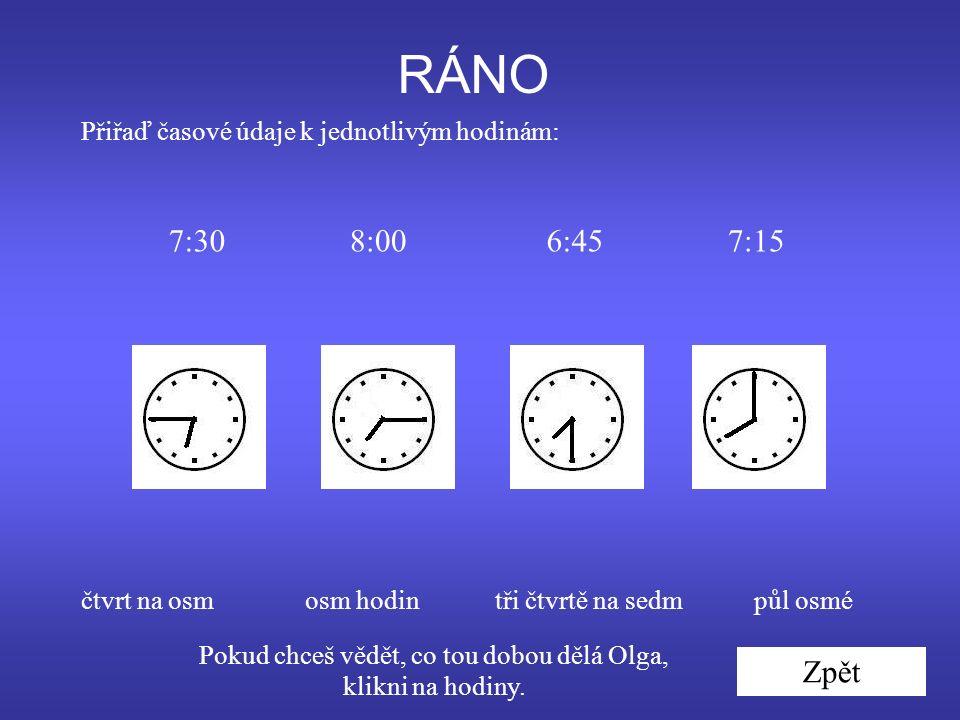 Přiřaď časové údaje k jednotlivým hodinám: čtvrt na osmpůl osmétři čtvrtě na sedmosm hodin 7:307:156:458:00 Pokud chceš vědět, co tou dobou dělá Olga, klikni na hodiny.