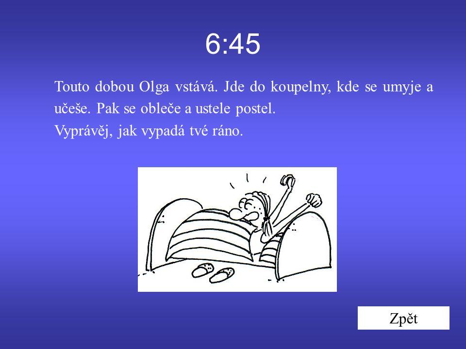 6:45 Touto dobou Olga vstává. Jde do koupelny, kde se umyje a učeše.