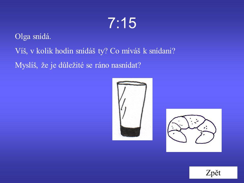 7:15 Olga snídá. Víš, v kolik hodin snídáš ty. Co míváš k snídani.