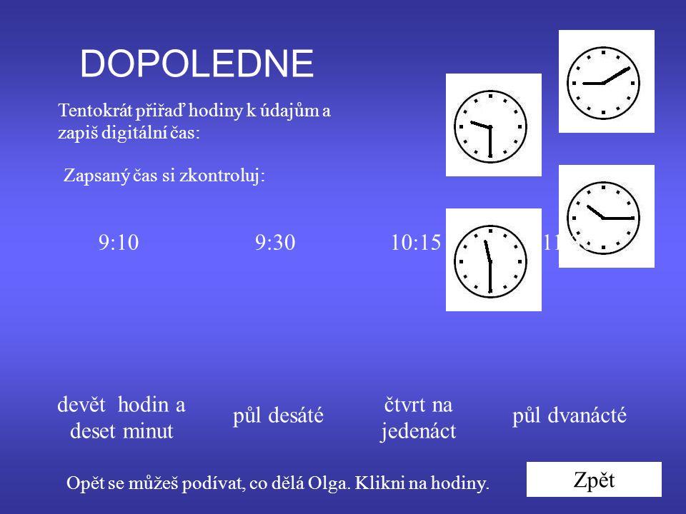 DOPOLEDNE Tentokrát přiřaď hodiny k údajům a zapiš digitální čas: devět hodin a deset minut půl desáté čtvrt na jedenáct půl dvanácté 9:10 Zapsaný čas si zkontroluj: 9:3010:1511:30 Zpět Opět se můžeš podívat, co dělá Olga.