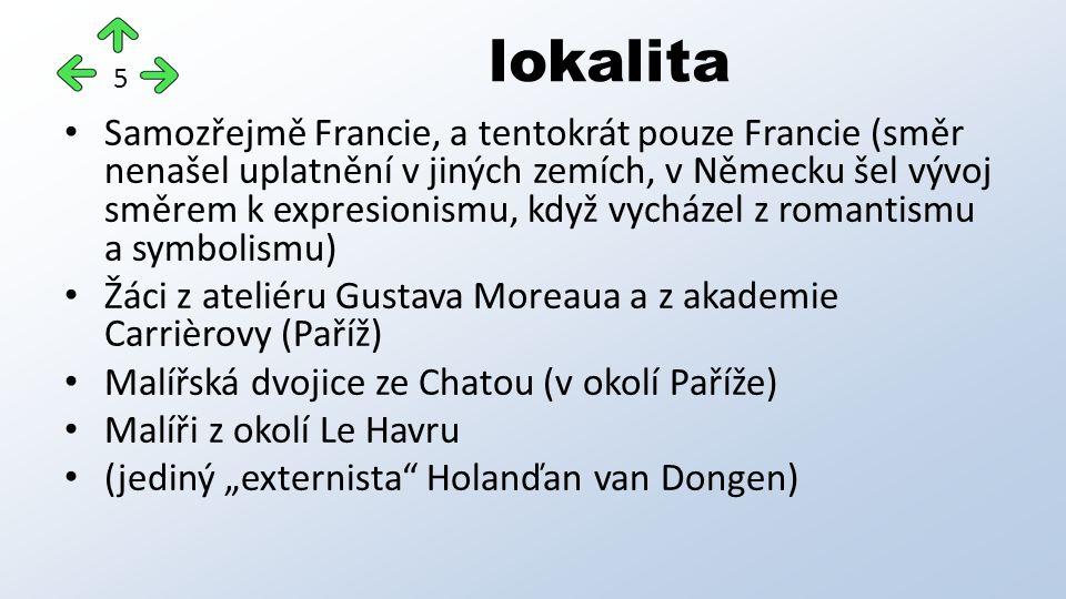 """Samozřejmě Francie, a tentokrát pouze Francie (směr nenašel uplatnění v jiných zemích, v Německu šel vývoj směrem k expresionismu, když vycházel z romantismu a symbolismu) Žáci z ateliéru Gustava Moreaua a z akademie Carrièrovy (Paříž) Malířská dvojice ze Chatou (v okolí Paříže) Malíři z okolí Le Havru (jediný """"externista Holanďan van Dongen) lokalita 5"""