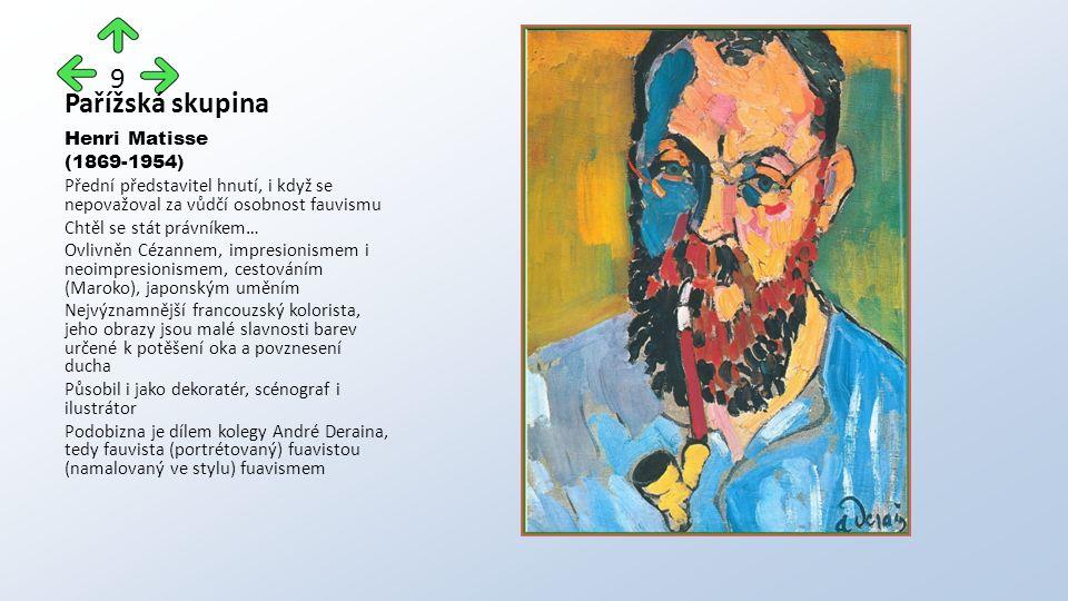 Pařížská skupina Henri Matisse (1869-1954) Přední představitel hnutí, i když se nepovažoval za vůdčí osobnost fauvismu Chtěl se stát právníkem… Ovlivněn Cézannem, impresionismem i neoimpresionismem, cestováním (Maroko), japonským uměním Nejvýznamnější francouzský kolorista, jeho obrazy jsou malé slavnosti barev určené k potěšení oka a povznesení ducha Působil i jako dekoratér, scénograf i ilustrátor Podobizna je dílem kolegy André Deraina, tedy fauvista (portrétovaný) fuavistou (namalovaný ve stylu) fuavismem 9