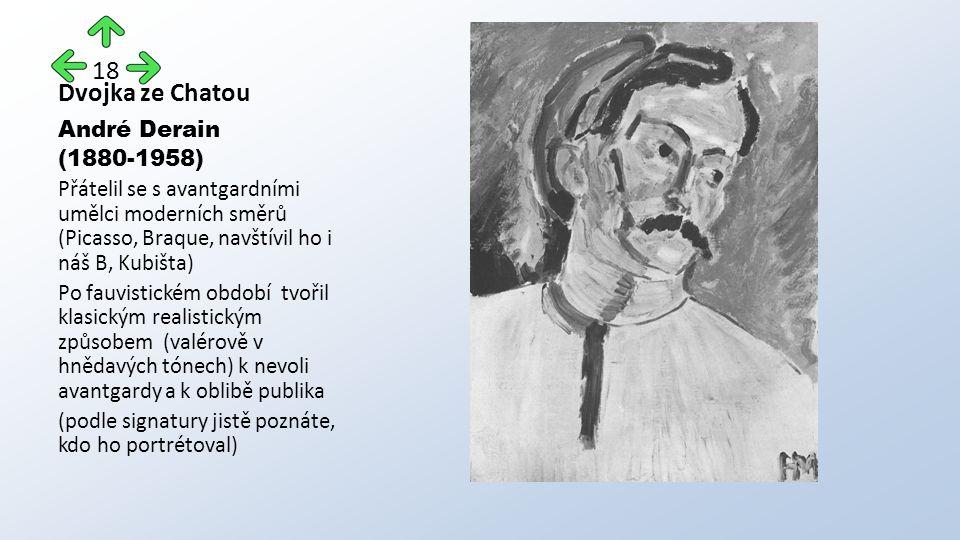 Dvojka ze Chatou André Derain (1880-1958) Přátelil se s avantgardními umělci moderních směrů (Picasso, Braque, navštívil ho i náš B, Kubišta) Po fauvistickém období tvořil klasickým realistickým způsobem (valérově v hnědavých tónech) k nevoli avantgardy a k oblibě publika (podle signatury jistě poznáte, kdo ho portrétoval) 18
