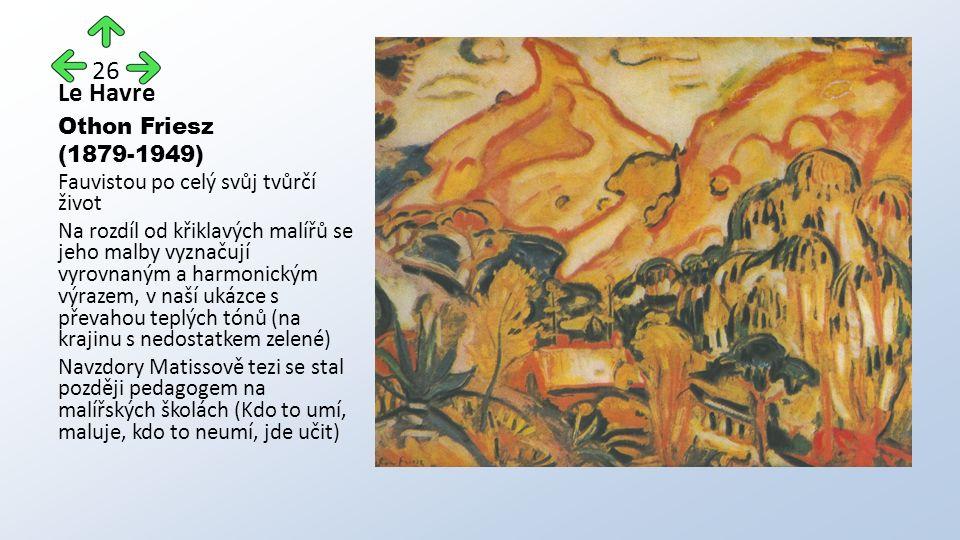 Le Havre Othon Friesz (1879-1949) Fauvistou po celý svůj tvůrčí život Na rozdíl od křiklavých malířů se jeho malby vyznačují vyrovnaným a harmonickým výrazem, v naší ukázce s převahou teplých tónů (na krajinu s nedostatkem zelené) Navzdory Matissově tezi se stal později pedagogem na malířských školách (Kdo to umí, maluje, kdo to neumí, jde učit) 26
