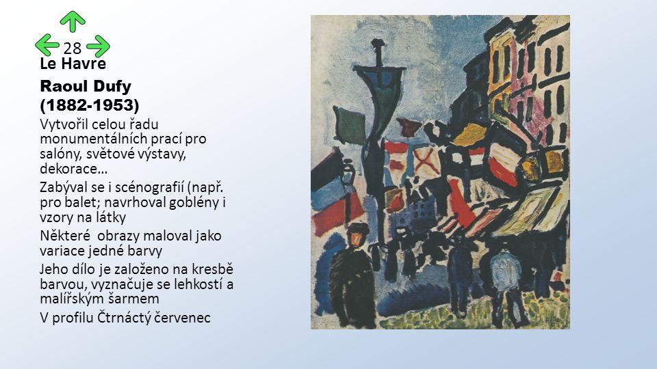 Le Havre Raoul Dufy (1882-1953) Vytvořil celou řadu monumentálních prací pro salóny, světové výstavy, dekorace… Zabýval se i scénografií (např. pro ba