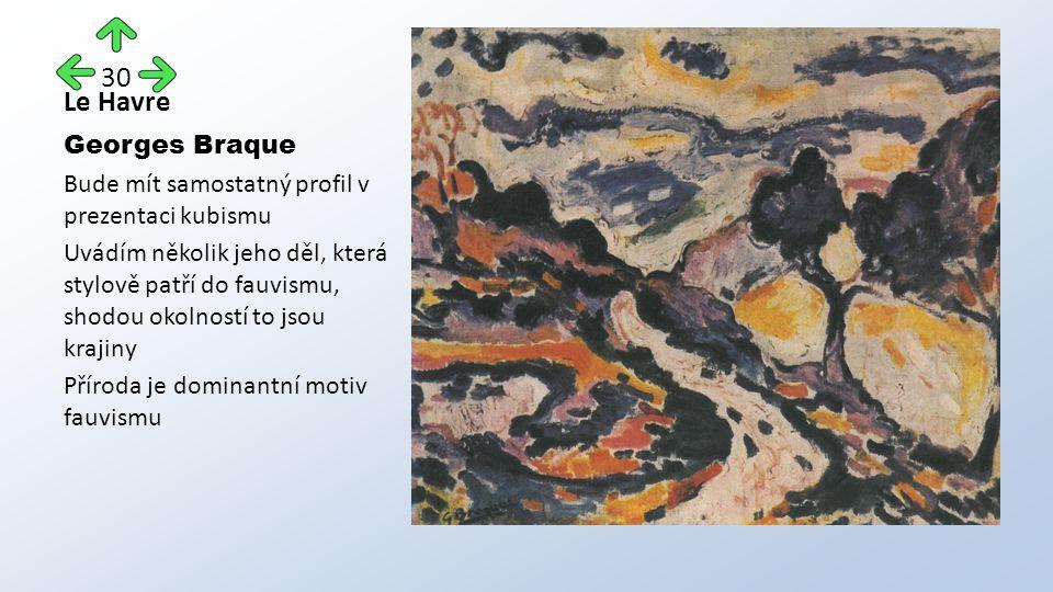 Le Havre Georges Braque Bude mít samostatný profil v prezentaci kubismu Uvádím několik jeho děl, která stylově patří do fauvismu, shodou okolností to jsou krajiny Příroda je dominantní motiv fauvismu 30