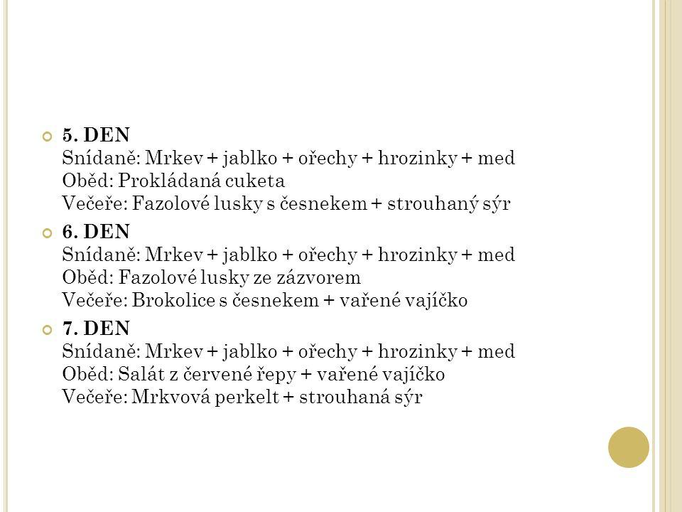 5. DEN Snídaně: Mrkev + jablko + ořechy + hrozinky + med Oběd: Prokládaná cuketa Večeře: Fazolové lusky s česnekem + strouhaný sýr 6. DEN Snídaně: Mrk