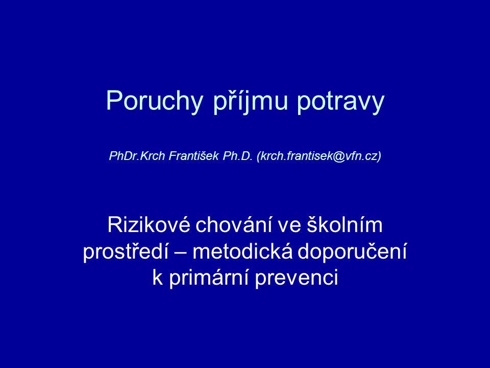 Poruchy příjmu potravy PhDr.Krch František Ph.D. (krch.frantisek@vfn.cz) Rizikové chování ve školním prostředí – metodická doporučení k primární preve