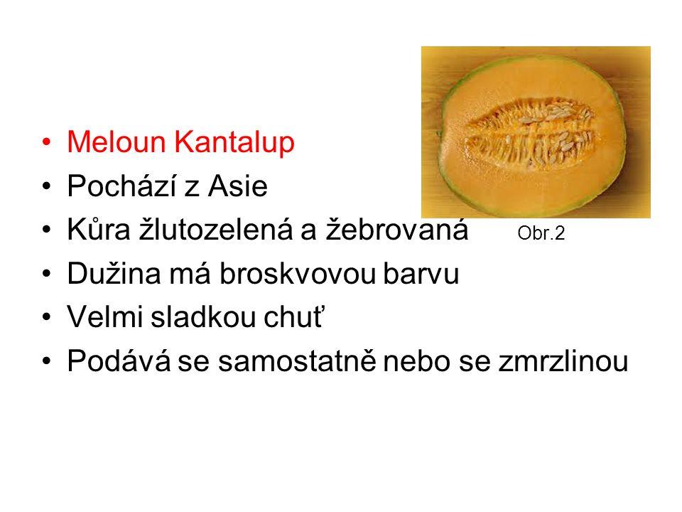 Meloun Kantalup Pochází z Asie Kůra žlutozelená a žebrovaná Obr.2 Dužina má broskvovou barvu Velmi sladkou chuť Podává se samostatně nebo se zmrzlinou