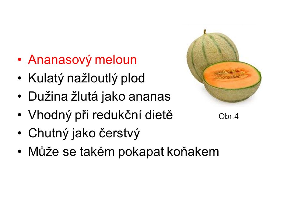 Ananasový meloun Kulatý nažloutlý plod Dužina žlutá jako ananas Vhodný při redukční dietě Obr.4 Chutný jako čerstvý Může se takém pokapat koňakem