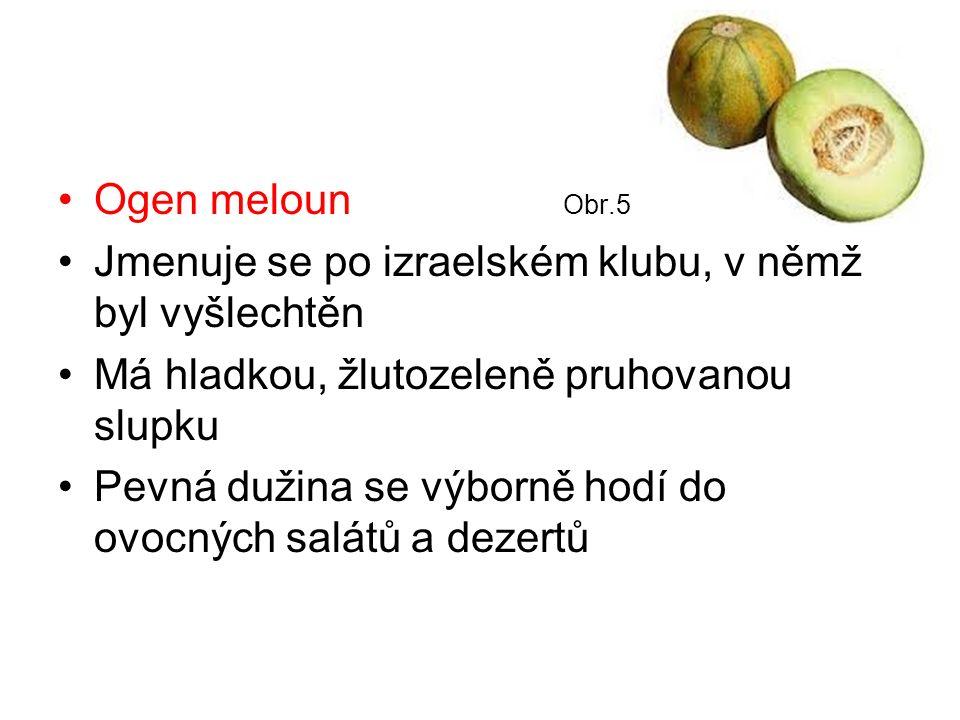Ogen meloun Obr.5 Jmenuje se po izraelském klubu, v němž byl vyšlechtěn Má hladkou, žlutozeleně pruhovanou slupku Pevná dužina se výborně hodí do ovocných salátů a dezertů