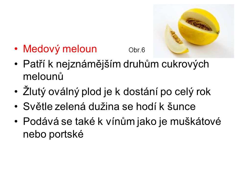 Medový meloun Obr.6 Patří k nejznámějším druhům cukrových melounů Žlutý oválný plod je k dostání po celý rok Světle zelená dužina se hodí k šunce Podává se také k vínům jako je muškátové nebo portské