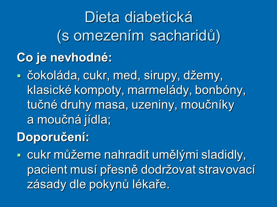 Dieta diabetická (s omezením sacharidů) Co je nevhodné:  čokoláda, cukr, med, sirupy, džemy, klasické kompoty, marmelády, bonbóny, tučné druhy masa, uzeniny, moučníky a moučná jídla; Doporučení:  cukr můžeme nahradit umělými sladidly, pacient musí přesně dodržovat stravovací zásady dle pokynů lékaře.