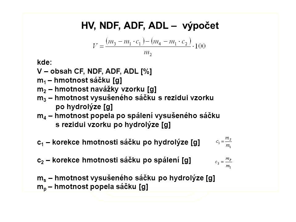 HV, NDF, ADF, ADL – výpočet kde: V – obsah CF, NDF, ADF, ADL [%] m 1 – hmotnost sáčku [g] m 2 – hmotnost navážky vzorku [g] m 3 – hmotnost vysušeného sáčku s rezidui vzorku po hydrolýze [g] m 4 – hmotnost popela po spálení vysušeného sáčku s rezidui vzorku po hydrolýze [g] c 1 – korekce hmotnosti sáčku po hydrolýze [g] c 2 – korekce hmotnosti sáčku po spálení [g] m s – hmotnost vysušeného sáčku po hydrolýze [g] m p – hmotnost popela sáčku [g] HV, NDF, ADF, ADL – výpočet kde: V – obsah CF, NDF, ADF, ADL [%] m 1 – hmotnost sáčku [g] m 2 – hmotnost navážky vzorku [g] m 3 – hmotnost vysušeného sáčku s rezidui vzorku po hydrolýze [g] m 4 – hmotnost popela po spálení vysušeného sáčku s rezidui vzorku po hydrolýze [g] c 1 – korekce hmotnosti sáčku po hydrolýze [g] c 2 – korekce hmotnosti sáčku po spálení [g] m s – hmotnost vysušeného sáčku po hydrolýze [g] m p – hmotnost popela sáčku [g]