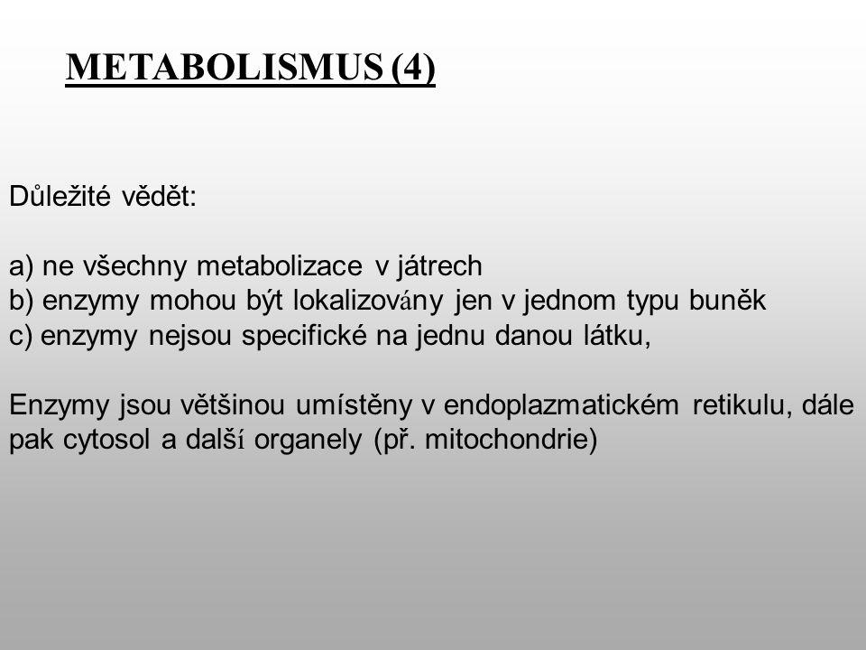 METABOLISMUS (4) Důležité vědět: a) ne všechny metabolizace v játrech b) enzymy mohou být lokalizov á ny jen v jednom typu buněk c) enzymy nejsou specifické na jednu danou látku, Enzymy jsou většinou umístěny v endoplazmatickém retikulu, dále pak cytosol a dalš í organely (př.