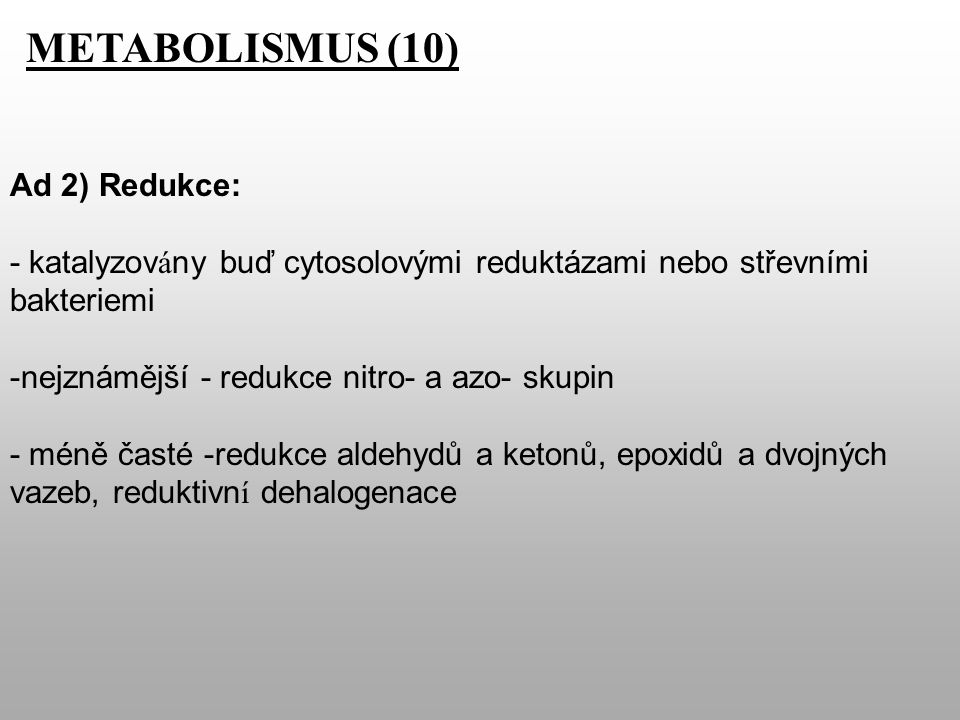 METABOLISMUS (10) Ad 2) Redukce: - katalyzov á ny buď cytosolovými reduktázami nebo střevními bakteriemi -nejznámější - redukce nitro- a azo- skupin - méně časté -redukce aldehydů a ketonů, epoxidů a dvojných vazeb, reduktivn í dehalogenace