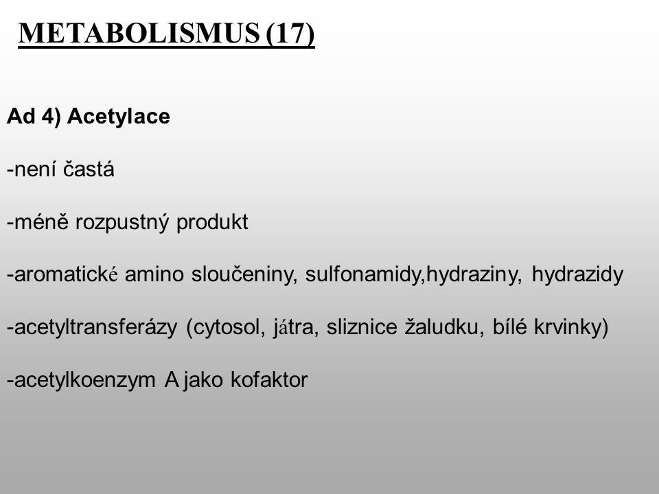METABOLISMUS (17) Ad 4) Acetylace -není častá -méně rozpustný produkt -aromatick é amino sloučeniny, sulfonamidy,hydraziny, hydrazidy -acetyltransferázy (cytosol, j á tra, sliznice žaludku, bílé krvinky) -acetylkoenzym A jako kofaktor