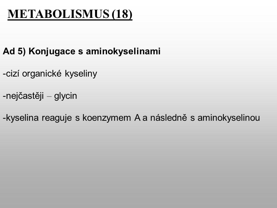 METABOLISMUS (18) Ad 5) Konjugace s aminokyselinami -cizí organické kyseliny -nejčastěji – glycin -kyselina reaguje s koenzymem A a následně s aminokyselinou