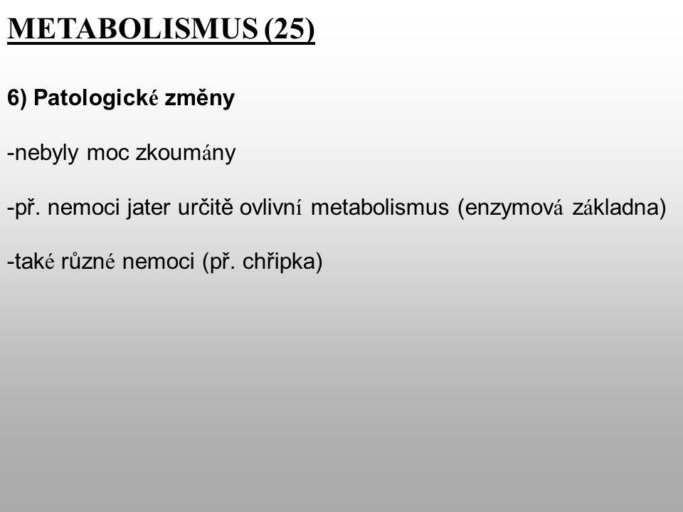METABOLISMUS (25) 6) Patologick é změny -nebyly moc zkoum á ny -př.