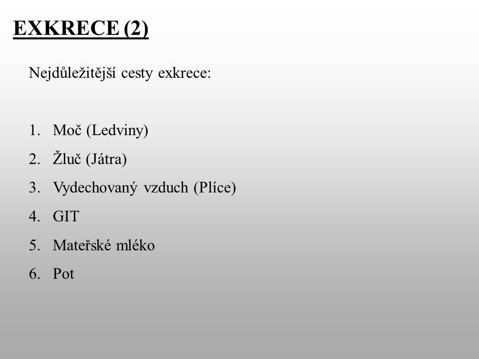 EXKRECE (2) Nejdůležitější cesty exkrece: 1.Moč (Ledviny) 2.Žluč (Játra) 3.Vydechovaný vzduch (Plíce) 4.GIT 5.Mateřské mléko 6.Pot