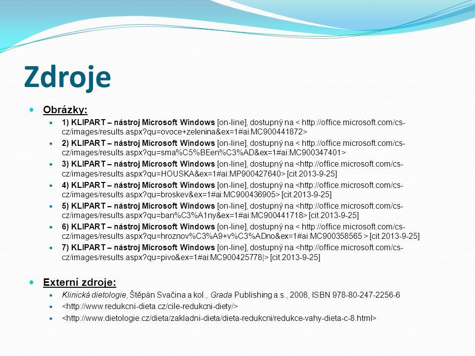 Zdroje Obrázky: 1) KLIPART – nástroj Microsoft Windows [on-line], dostupný na 2) KLIPART – nástroj Microsoft Windows [on-line], dostupný na 3) KLIPART – nástroj Microsoft Windows [on-line], dostupný na [cit.2013-9-25] 4) KLIPART – nástroj Microsoft Windows [on-line], dostupný na [cit.2013-9-25] 5) KLIPART – nástroj Microsoft Windows [on-line], dostupný na [cit.2013-9-25] 6) KLIPART – nástroj Microsoft Windows [on-line], dostupný na [cit.2013-9-25] 7) KLIPART – nástroj Microsoft Windows [on-line], dostupný na [cit.2013-9-25] Externí zdroje: Klinická dietologie, Štěpán Svačina a kol., Grada Publishing a.s., 2008, ISBN 978-80-247-2256-6