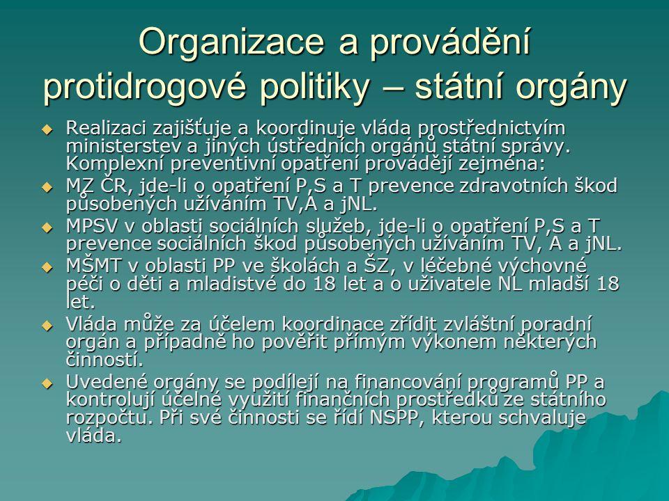 Organizace a provádění protidrogové politiky – státní orgány  Realizaci zajišťuje a koordinuje vláda prostřednictvím ministerstev a jiných ústředních orgánů státní správy.