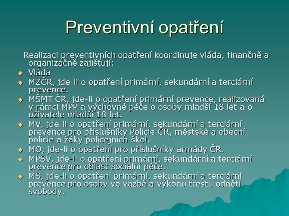 Preventivní opatření Realizaci preventivních opatření koordinuje vláda, finančně a organizačně zajišťují: Realizaci preventivních opatření koordinuje vláda, finančně a organizačně zajišťují:  Vláda  MZČR, jde-li o opatření primární, sekundární a terciární prevence.