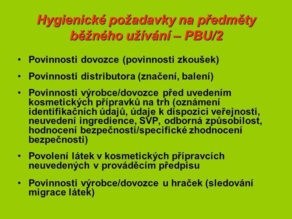 Hygienické požadavky na předměty běžného užívání – PBU/2 Povinnosti dovozce (povinnosti zkoušek) Povinnosti distributora (značení, balení) Povinnosti výrobce/dovozce před uvedením kosmetických přípravků na trh (oznámení identifikačních údajů, údaje k dispozici veřejnosti, neuvedení ingredience, SVP, odborná způsobilost, hodnocení bezpečnosti/specifické zhodnocení bezpečnosti) Povolení látek v kosmetických přípravcích neuvedených v prováděcím předpisu Povinnosti výrobce/dovozce u hraček (sledování migrace látek)