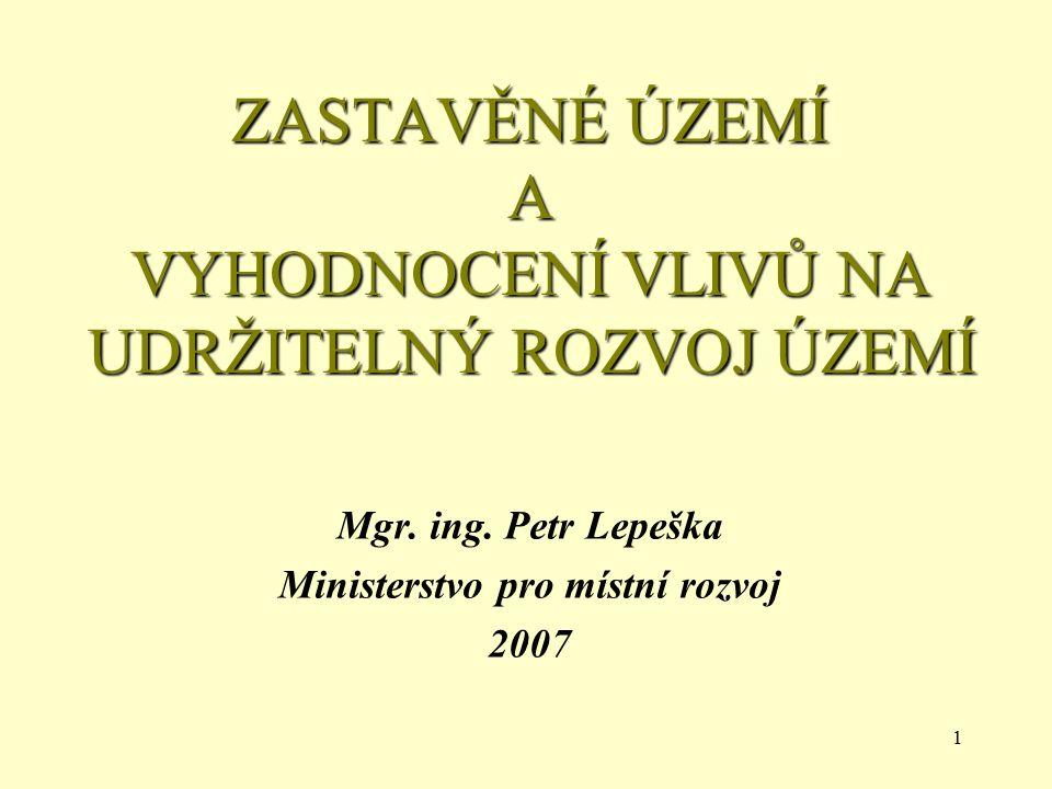 1 ZASTAVĚNÉ ÚZEMÍ A VYHODNOCENÍ VLIVŮ NA UDRŽITELNÝ ROZVOJ ÚZEMÍ Mgr. ing. Petr Lepeška Ministerstvo pro místní rozvoj 2007