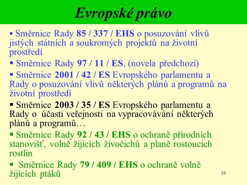 10 Evropské právo  Směrnice Rady 85 / 337 / EHS o posuzování vlivů jistých státních a soukromých projektů na životní prostředí  Směrnice Rady 97 / 11 / ES, (novela předchozí)  Směrnice 2001 / 42 / ES Evropského parlamentu a Rady o posuzování vlivů některých plánů a programů na životní prostředí  Směrnice 2003 / 35 / ES Evropského parlamentu a Rady o účasti veřejnosti na vypracovávání některých plánů a programů…  Směrnice Rady 92 / 43 / EHS o ochraně přírodních stanovišť, volně žijících živočichů a planě rostoucích rostlin  Směrnice Rady 79 / 409 / EHS o ochraně volně žijících ptáků