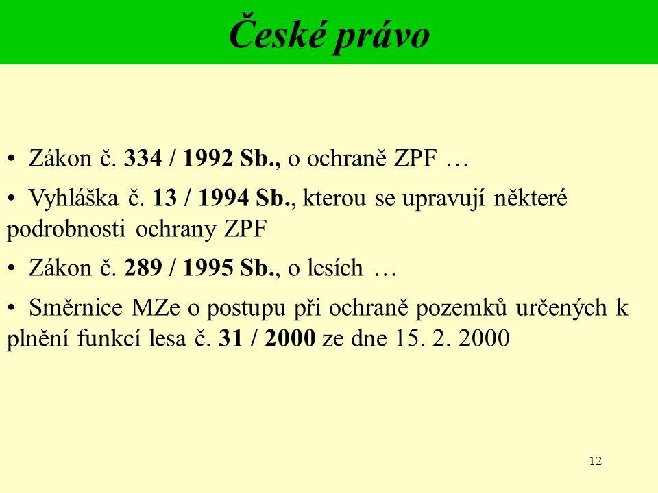 12 České právo Zákon č. 334 / 1992 Sb., o ochraně ZPF … Vyhláška č. 13 / 1994 Sb., kterou se upravují některé podrobnosti ochrany ZPF Zákon č. 289 / 1