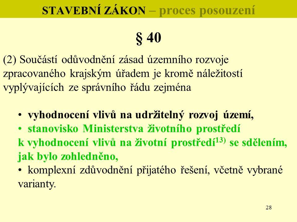 28 STAVEBNÍ ZÁKON – proces posouzení § 40 (2) Součástí odůvodnění zásad územního rozvoje zpracovaného krajským úřadem je kromě náležitostí vyplývajících ze správního řádu zejména vyhodnocení vlivů na udržitelný rozvoj území, stanovisko Ministerstva životního prostředí k vyhodnocení vlivů na životní prostředí 13) se sdělením, jak bylo zohledněno, komplexní zdůvodnění přijatého řešení, včetně vybrané varianty.
