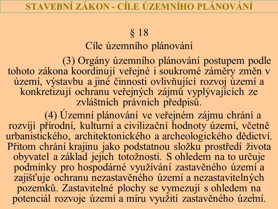 5 STAVEBNÍ ZÁKON - CÍLE ÚZEMNÍHO PLÁNOVÁNÍ § 18 Cíle územního plánování (3) Orgány územního plánování postupem podle tohoto zákona koordinují veřejné