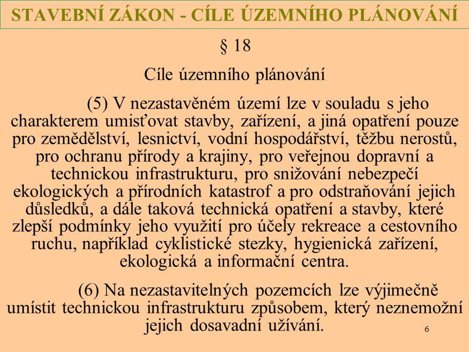 6 STAVEBNÍ ZÁKON - CÍLE ÚZEMNÍHO PLÁNOVÁNÍ § 18 Cíle územního plánování (5) V nezastavěném území lze v souladu s jeho charakterem umisťovat stavby, za