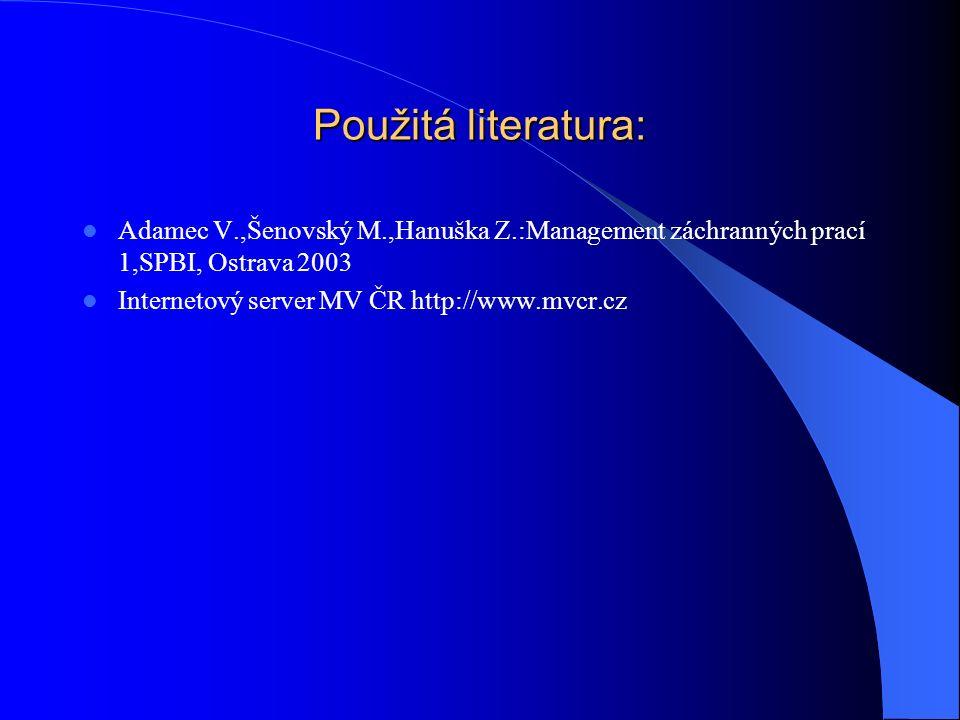 Použitá literatura: Adamec V.,Šenovský M.,Hanuška Z.:Management záchranných prací 1,SPBI, Ostrava 2003 Internetový server MV ČR http://www.mvcr.cz