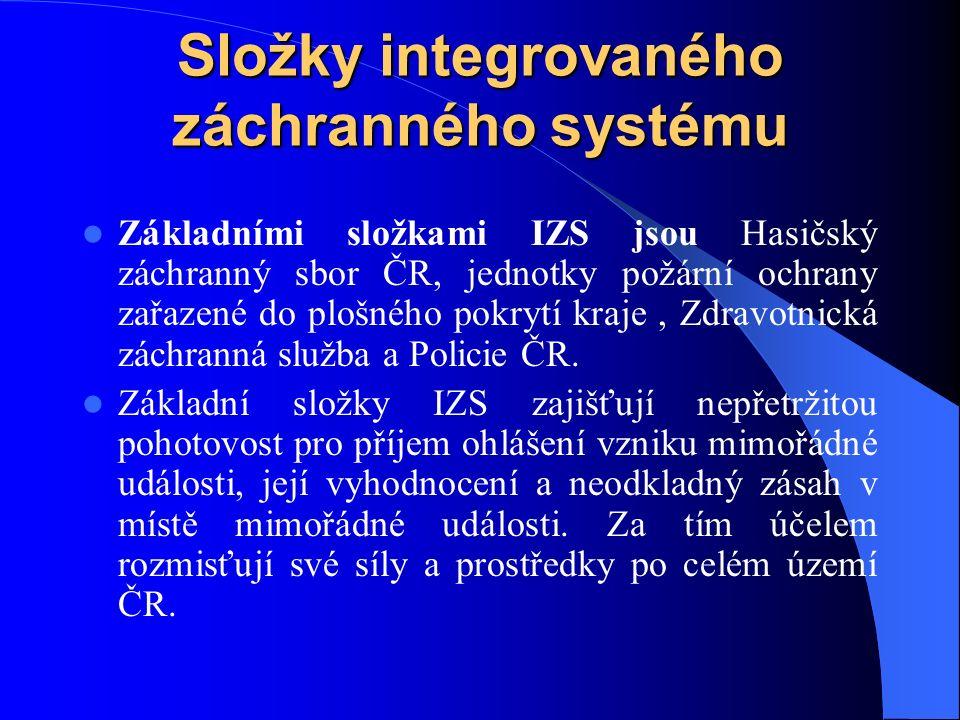 Složky integrovaného záchranného systému Základními složkami IZS jsou Hasičský záchranný sbor ČR, jednotky požární ochrany zařazené do plošného pokrytí kraje, Zdravotnická záchranná služba a Policie ČR.