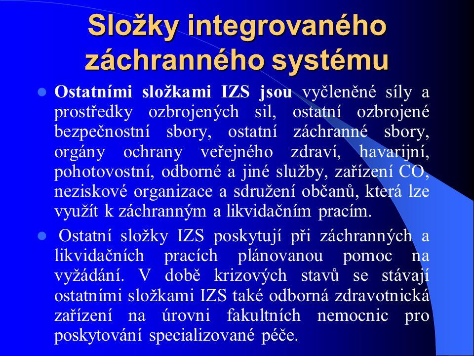Složky integrovaného záchranného systému Ostatními složkami IZS jsou vyčleněné síly a prostředky ozbrojených sil, ostatní ozbrojené bezpečnostní sbory, ostatní záchranné sbory, orgány ochrany veřejného zdraví, havarijní, pohotovostní, odborné a jiné služby, zařízení CO, neziskové organizace a sdružení občanů, která lze využít k záchranným a likvidačním pracím.