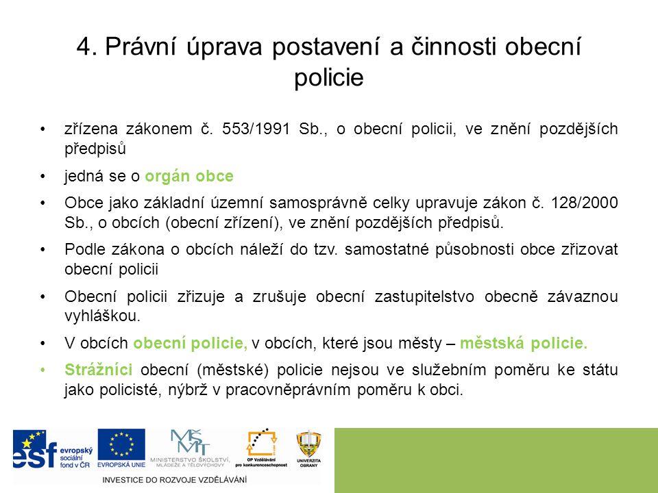 4. Právní úprava postavení a činnosti obecní policie zřízena zákonem č. 553/1991 Sb., o obecní policii, ve znění pozdějších předpisů jedná se o orgán