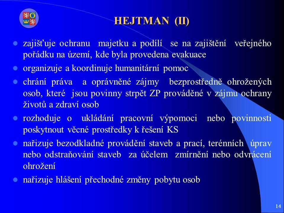 14 HEJTMAN (II) zajišťuje ochranu majetku a podílí se na zajištění veřejného pořádku na území, kde byla provedena evakuace organizuje a koordinuje humanitární pomoc chrání práva a oprávněné zájmy bezprostředně ohrožených osob, které jsou povinny strpět ZP prováděné v zájmu ochrany životů a zdraví osob rozhoduje o ukládání pracovní výpomoci nebo povinnosti poskytnout věcné prostředky k řešení KS nařizuje bezodkladné provádění staveb a prací, terénních úprav nebo odstraňování staveb za účelem zmírnění nebo odvrácení ohrožení nařizuje hlášení přechodné změny pobytu osob