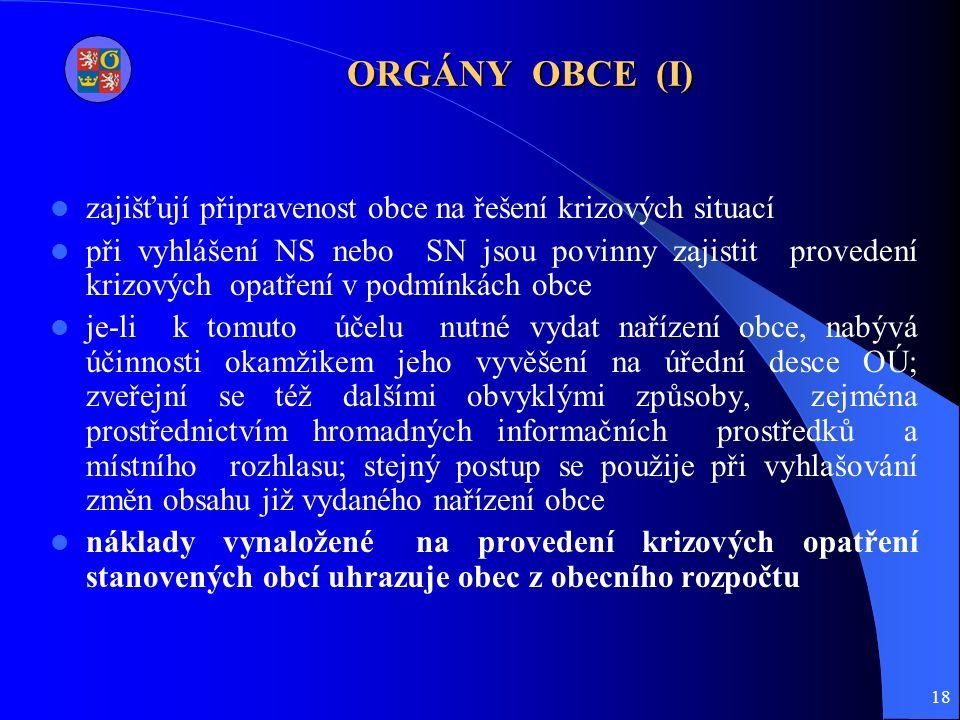 18 ORGÁNY OBCE (I) zajišťují připravenost obce na řešení krizových situací při vyhlášení NS nebo SN jsou povinny zajistit provedení krizových opatření v podmínkách obce je-li k tomuto účelu nutné vydat nařízení obce, nabývá účinnosti okamžikem jeho vyvěšení na úřední desce OÚ; zveřejní se též dalšími obvyklými způsoby, zejména prostřednictvím hromadných informačních prostředků a místního rozhlasu; stejný postup se použije při vyhlašování změn obsahu již vydaného nařízení obce náklady vynaložené na provedení krizových opatření stanovených obcí uhrazuje obec z obecního rozpočtu