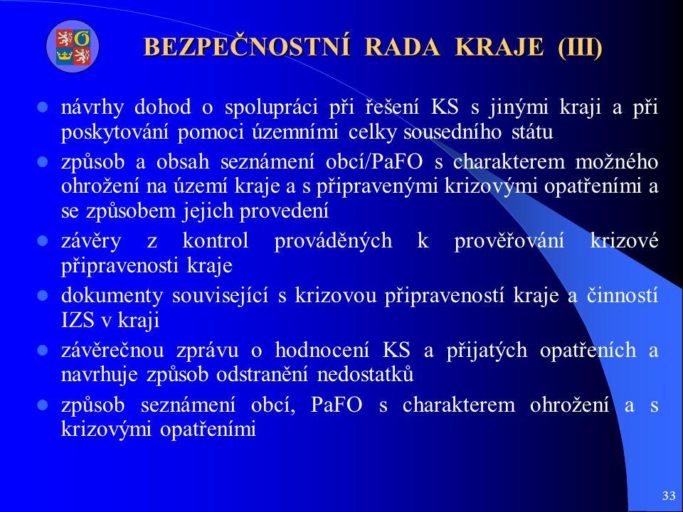 33 BEZPEČNOSTNÍ RADA KRAJE (III) návrhy dohod o spolupráci při řešení KS s jinými kraji a při poskytování pomoci územními celky sousedního státu způsob a obsah seznámení obcí/PaFO s charakterem možného ohrožení na území kraje a s připravenými krizovými opatřeními a se způsobem jejich provedení závěry z kontrol prováděných k prověřování krizové připravenosti kraje dokumenty související s krizovou připraveností kraje a činností IZS v kraji závěrečnou zprávu o hodnocení KS a přijatých opatřeních a navrhuje způsob odstranění nedostatků způsob seznámení obcí, PaFO s charakterem ohrožení a s krizovými opatřeními