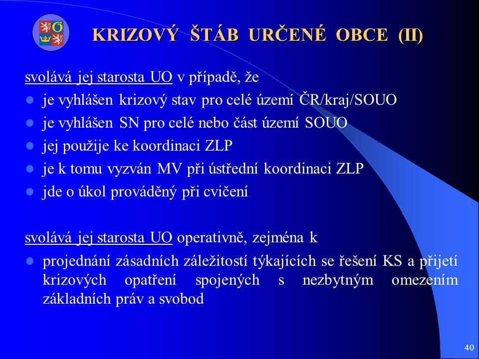 40 KRIZOVÝ ŠTÁB URČENÉ OBCE (II) svolává jej starosta UO v případě, že je vyhlášen krizový stav pro celé území ČR/kraj/SOUO je vyhlášen SN pro celé nebo část území SOUO jej použije ke koordinaci ZLP je k tomu vyzván MV při ústřední koordinaci ZLP jde o úkol prováděný při cvičení svolává jej starosta UO operativně, zejména k projednání zásadních záležitostí týkajících se řešení KS a přijetí krizových opatření spojených s nezbytným omezením základních práv a svobod