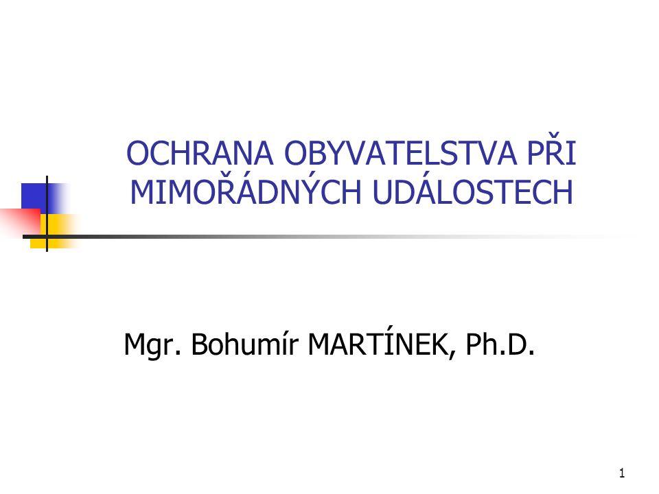 OCHRANA OBYVATELSTVA PŘI MIMOŘÁDNÝCH UDÁLOSTECH Mgr. Bohumír MARTÍNEK, Ph.D. 1