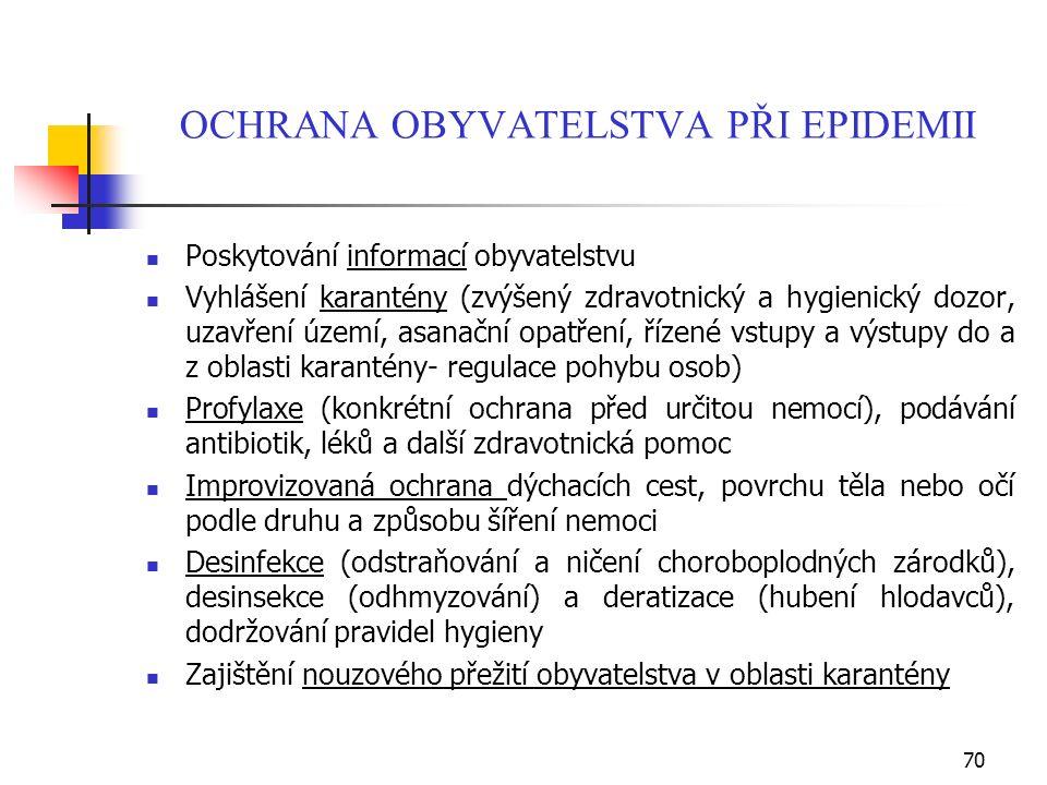 OCHRANA OBYVATELSTVA PŘI EPIDEMII Poskytování informací obyvatelstvu Vyhlášení karantény (zvýšený zdravotnický a hygienický dozor, uzavření území, asanační opatření, řízené vstupy a výstupy do a z oblasti karantény- regulace pohybu osob) Profylaxe (konkrétní ochrana před určitou nemocí), podávání antibiotik, léků a další zdravotnická pomoc Improvizovaná ochrana dýchacích cest, povrchu těla nebo očí podle druhu a způsobu šíření nemoci Desinfekce (odstraňování a ničení choroboplodných zárodků), desinsekce (odhmyzování) a deratizace (hubení hlodavců), dodržování pravidel hygieny Zajištění nouzového přežití obyvatelstva v oblasti karantény 70