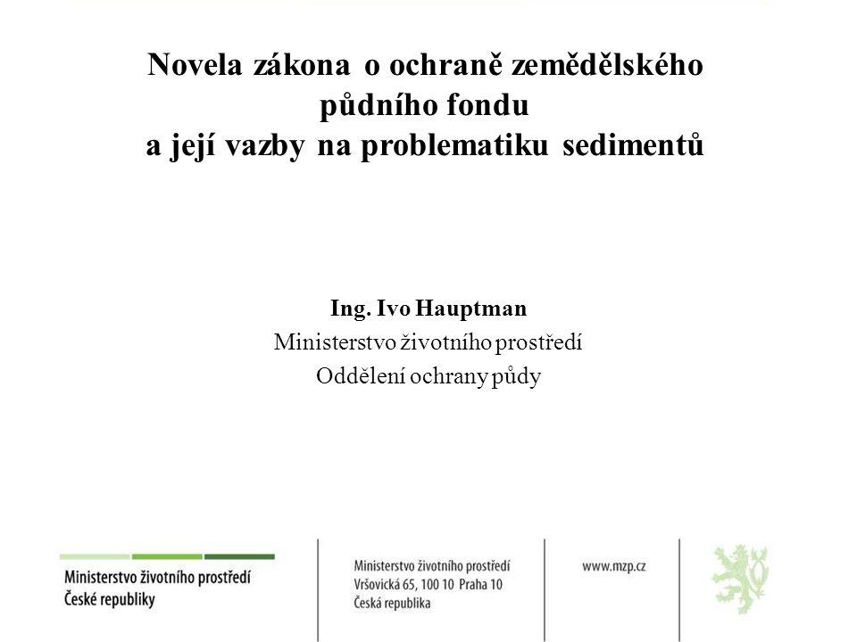 Ing. Ivo Hauptman Ministerstvo životního prostředí Oddělení ochrany půdy Novela zákona o ochraně zemědělského půdního fondu a její vazby na problemati