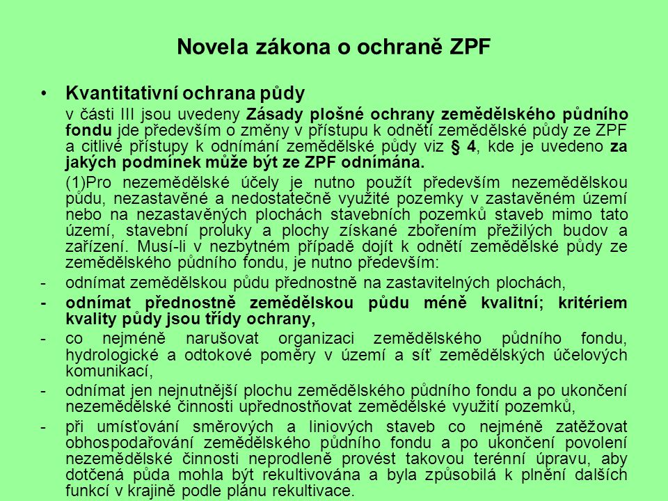 Novela zákona o ochraně ZPF Kvantitativní ochrana půdy v části III jsou uvedeny Zásady plošné ochrany zemědělského půdního fondu jde především o změny v přístupu k odnětí zemědělské půdy ze ZPF a citlivé přístupy k odnímání zemědělské půdy viz § 4, kde je uvedeno za jakých podmínek může být ze ZPF odnímána.
